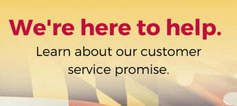 We're here to help. Learn about our customer service promise.