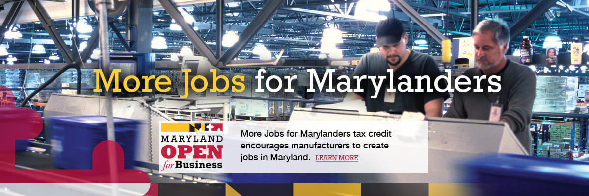More Jobs for Marylanders tax credit encourages manufacturers to create jobs in Maryland.